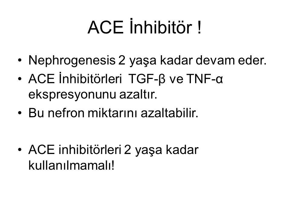 ACE İnhibitör ! Nephrogenesis 2 yaşa kadar devam eder.