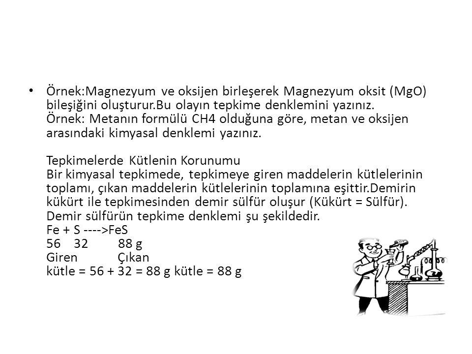 Örnek:Magnezyum ve oksijen birleşerek Magnezyum oksit (MgO) bileşiğini oluşturur.Bu olayın tepkime denklemini yazınız.