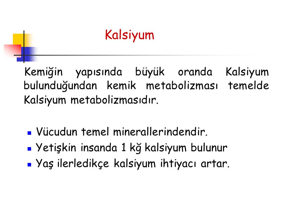 Kalsiyum Kemiğin yapısında büyük oranda Kalsiyum bulunduğundan kemik metabolizması temelde Kalsiyum metabolizmasıdır.