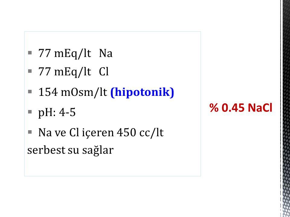 % 0.45 NaCl 77 mEq/lt Na 77 mEq/lt Cl 154 mOsm/lt (hipotonik) pH: 4-5
