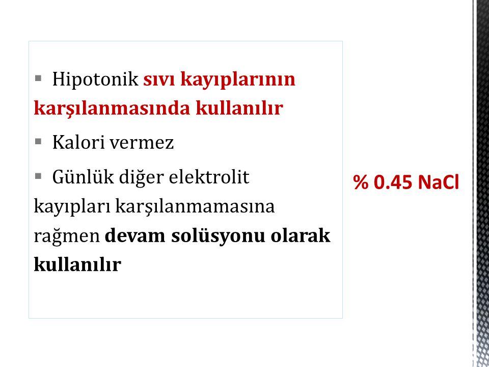% 0.45 NaCl Hipotonik sıvı kayıplarının karşılanmasında kullanılır