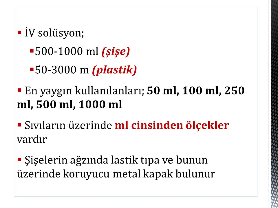 İV solüsyon; 500-1000 ml (şişe) 50-3000 m (plastik) En yaygın kullanılanları; 50 ml, 100 ml, 250 ml, 500 ml, 1000 ml.