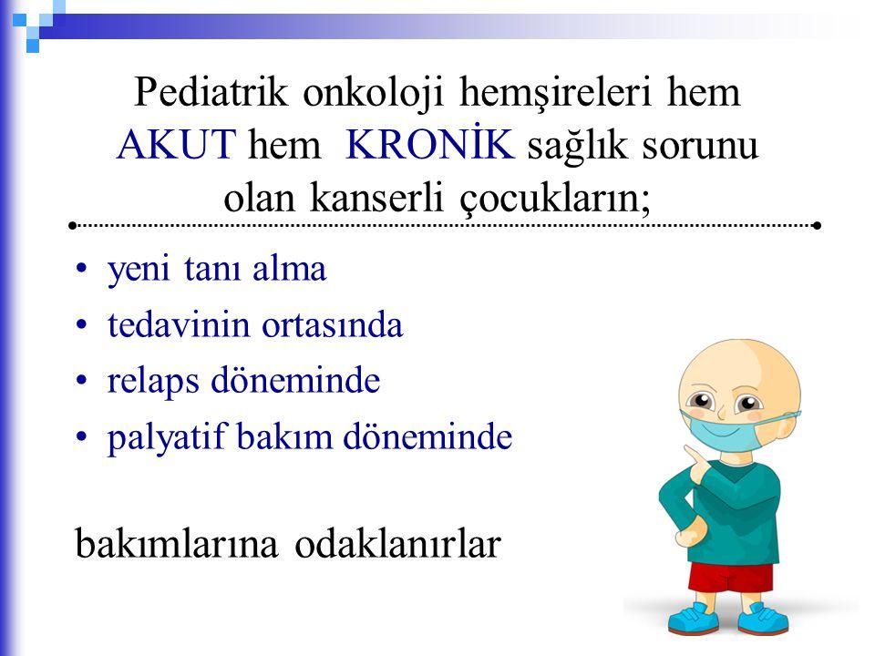 Pediatrik onkoloji hemşireleri hem AKUT hem KRONİK sağlık sorunu olan kanserli çocukların;
