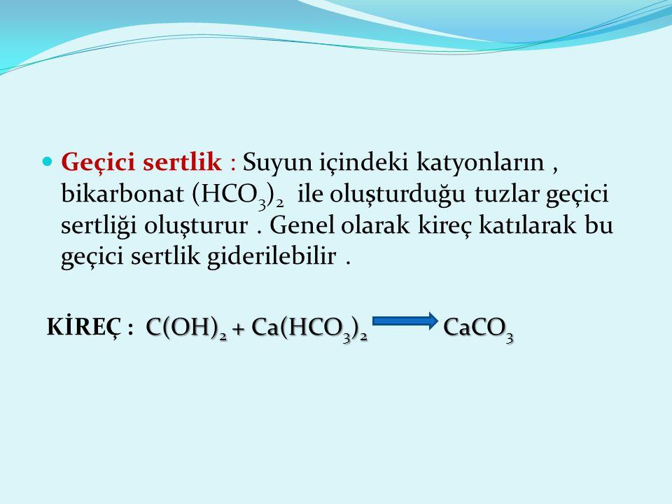 Geçici sertlik : Suyun içindeki katyonların , bikarbonat (HCO3)2 ile oluşturduğu tuzlar geçici sertliği oluşturur . Genel olarak kireç katılarak bu geçici sertlik giderilebilir .