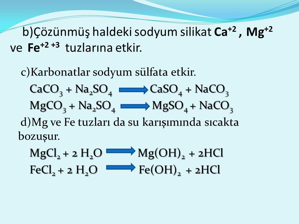 b)Çözünmüş haldeki sodyum silikat Ca+2 , Mg+2 ve Fe+2 +3 tuzlarına etkir.