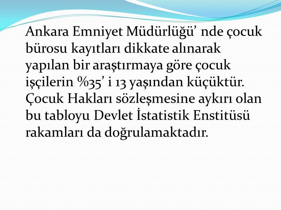 Ankara Emniyet Müdürlüğü' nde çocuk bürosu kayıtları dikkate alınarak yapılan bir araştırmaya göre çocuk işçilerin %35' i 13 yaşından küçüktür.