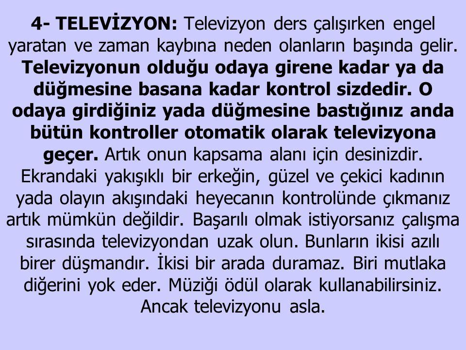 4- TELEVİZYON: Televizyon ders çalışırken engel yaratan ve zaman kaybına neden olanların başında gelir.