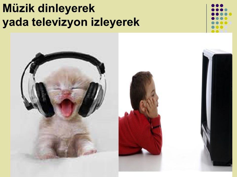 Müzik dinleyerek yada televizyon izleyerek