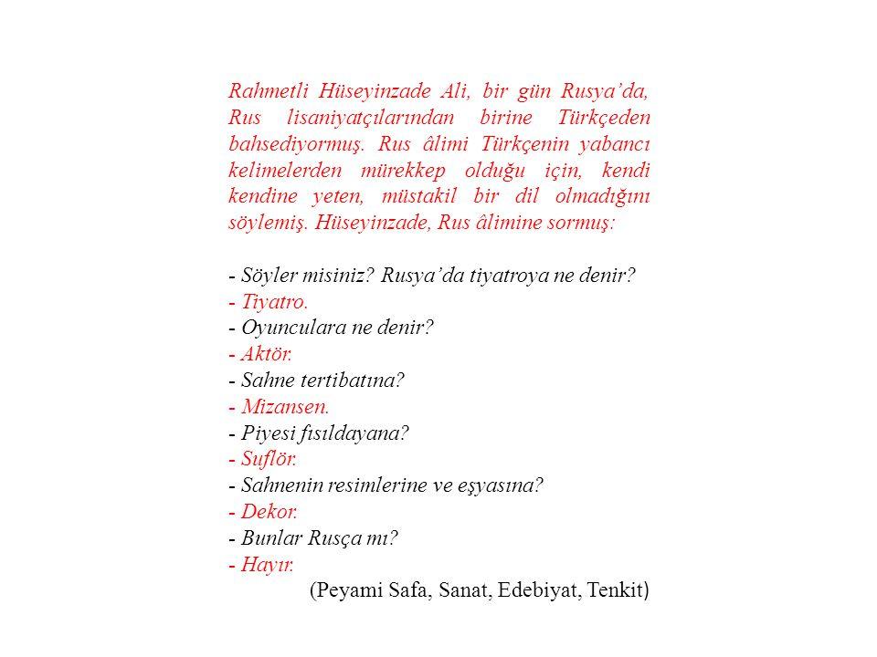 Rahmetli Hüseyinzade Ali, bir gün Rusya'da, Rus lisaniyatçılarından birine Türkçeden bahsediyormuş. Rus âlimi Türkçenin yabancı kelimelerden mürekkep olduğu için, kendi kendine yeten, müstakil bir dil olmadığını söylemiş. Hüseyinzade, Rus âlimine sormuş: