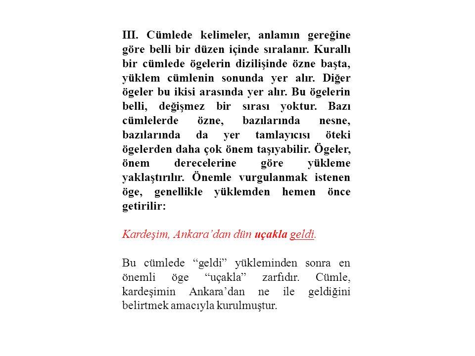 III. Cümlede kelimeler, anlamın gereğine göre belli bir düzen içinde sıralanır. Kurallı bir cümlede ögelerin dizilişinde özne başta, yüklem cümlenin sonunda yer alır. Diğer ögeler bu ikisi arasında yer alır. Bu ögelerin belli, değişmez bir sırası yoktur. Bazı cümlelerde özne, bazılarında nesne, bazılarında da yer tamlayıcısı öteki ögelerden daha çok önem taşıyabilir. Ögeler, önem derecelerine göre yükleme yaklaştırılır. Önemle vurgulanmak istenen öge, genellikle yüklemden hemen önce getirilir: