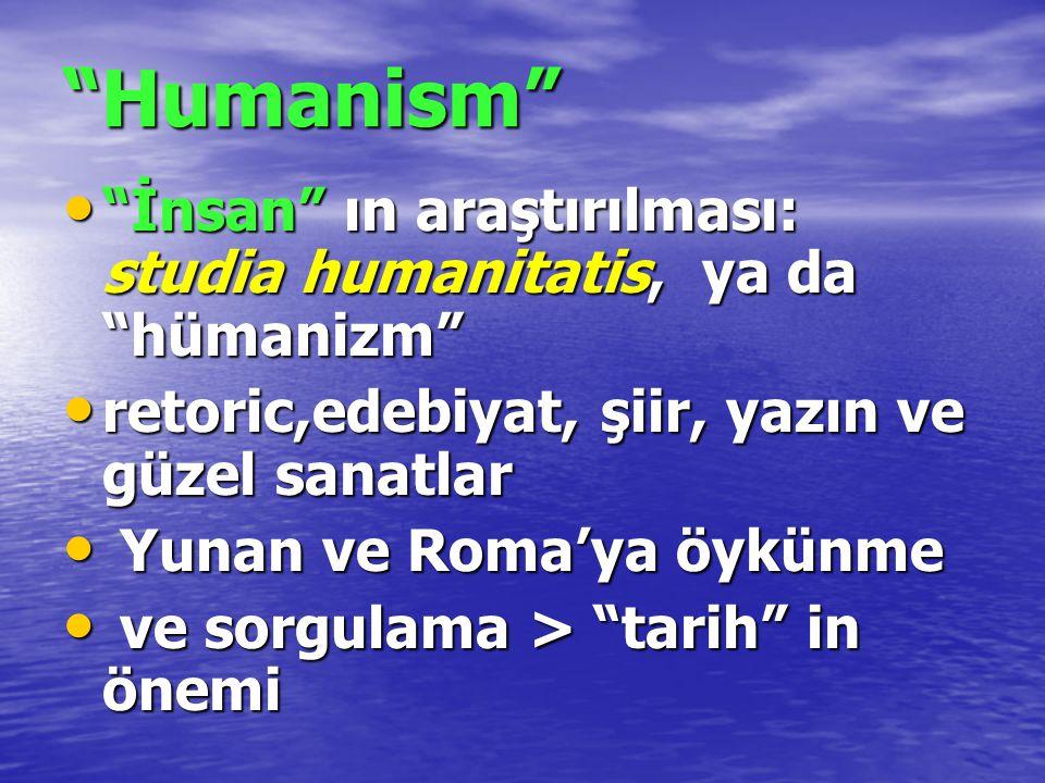 Humanism İnsan ın araştırılması: studia humanitatis, ya da hümanizm retoric,edebiyat, şiir, yazın ve güzel sanatlar.