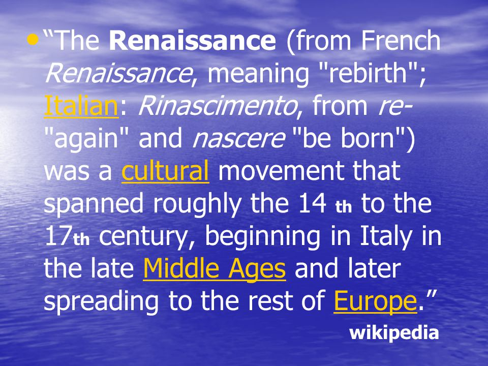 The Renaissance (from French Renaissance, meaning rebirth ; Italian: Rinascimento, from re- again and nascere be born ) was a cultural movement that spanned roughly the 14 th to the 17th century, beginning in Italy in the late Middle Ages and later spreading to the rest of Europe.