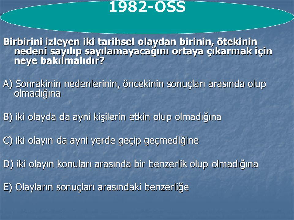 1982-ÖSS Birbirini izleyen iki tarihsel olaydan birinin, ötekinin nedeni sayılıp sayılamayacağını ortaya çıkarmak için neye bakılmalıdır