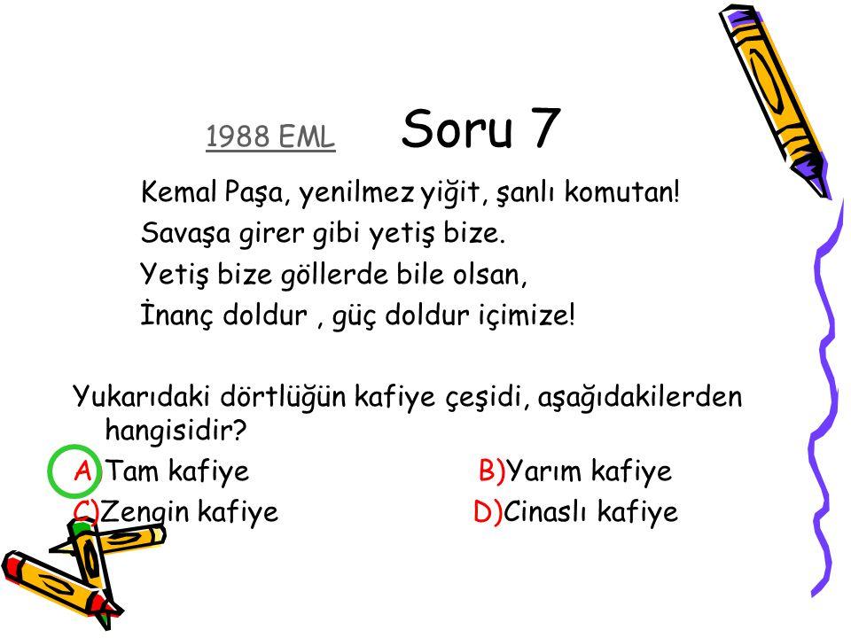 1988 EML Soru 7 Kemal Paşa, yenilmez yiğit, şanlı komutan! Savaşa girer gibi yetiş bize. Yetiş bize göllerde bile olsan,