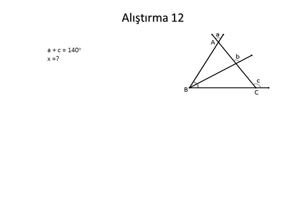 Alıştırma 12 a + c = 140o x =