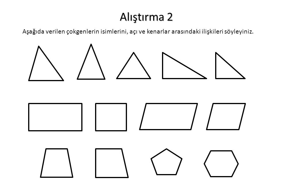 Alıştırma 2 Aşağıda verilen çokgenlerin isimlerini, açı ve kenarlar arasındaki ilişkileri söyleyiniz.