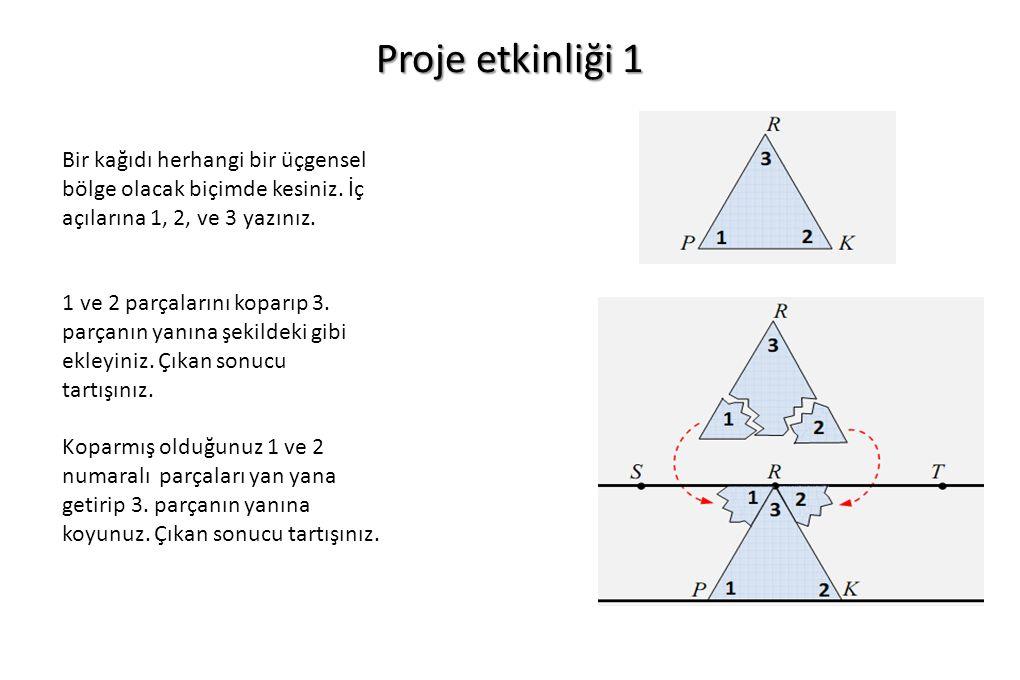 Proje etkinliği 1 Bir kağıdı herhangi bir üçgensel bölge olacak biçimde kesiniz. İç açılarına 1, 2, ve 3 yazınız.