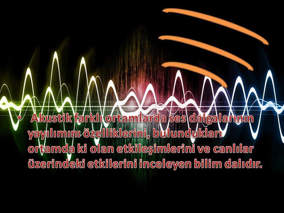 Akustik farklı ortamlarda ses dalgalarının yayılımını özelliklerini, bulundukları ortamda ki olan etkileşimlerini ve canlılar üzerindeki etkilerini inceleyen bilim dalıdır.