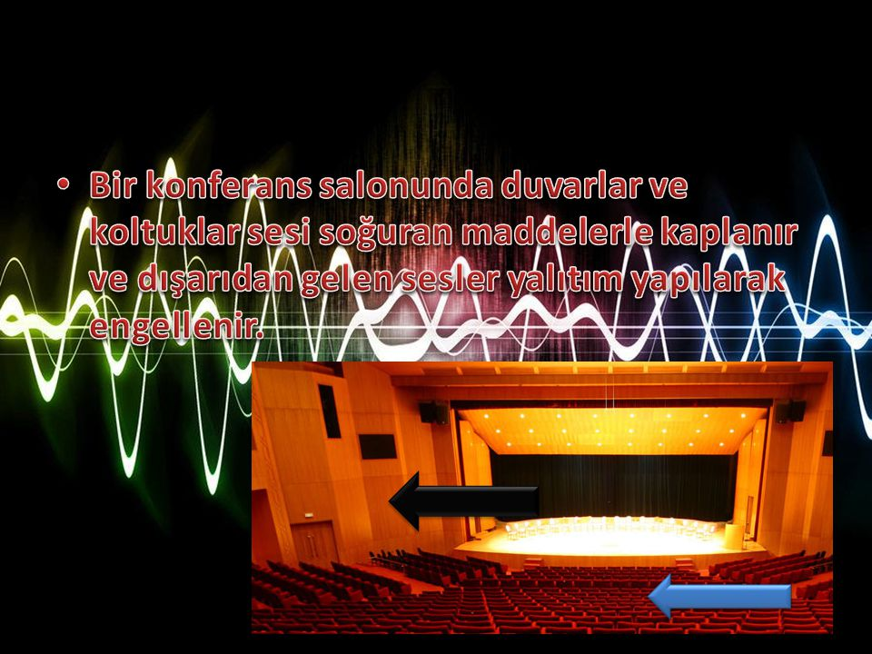 Bir konferans salonunda duvarlar ve koltuklar sesi soğuran maddelerle kaplanır ve dışarıdan gelen sesler yalıtım yapılarak engellenir.