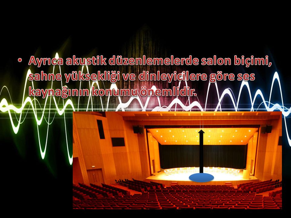 Ayrıca akustik düzenlemelerde salon biçimi, sahne yüksekliği ve dinleyicilere göre ses kaynağının konumu önemlidir.