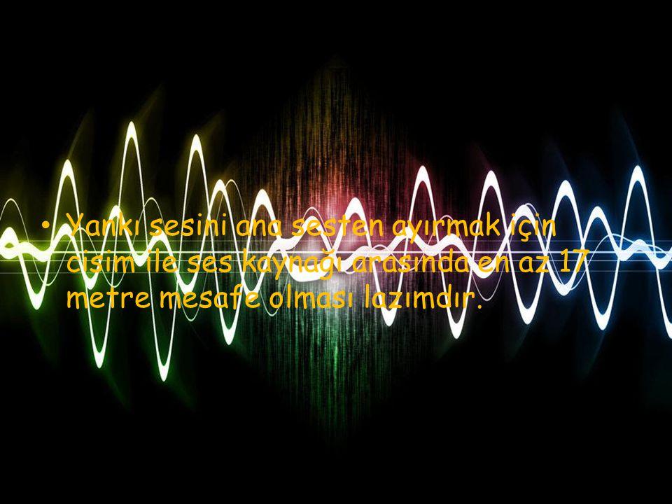 Yankı sesini ana sesten ayırmak için cisim ile ses kaynağı arasında en az 17 metre mesafe olması lazımdır.