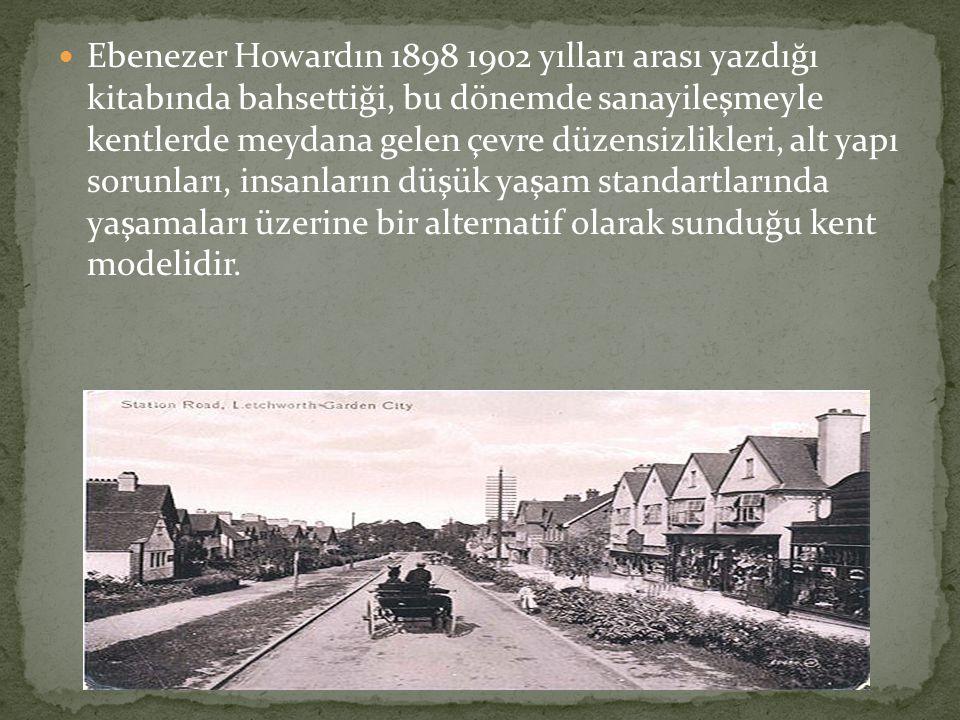 Ebenezer Howardın 1898 1902 yılları arası yazdığı kitabında bahsettiği, bu dönemde sanayileşmeyle kentlerde meydana gelen çevre düzensizlikleri, alt yapı sorunları, insanların düşük yaşam standartlarında yaşamaları üzerine bir alternatif olarak sunduğu kent modelidir.