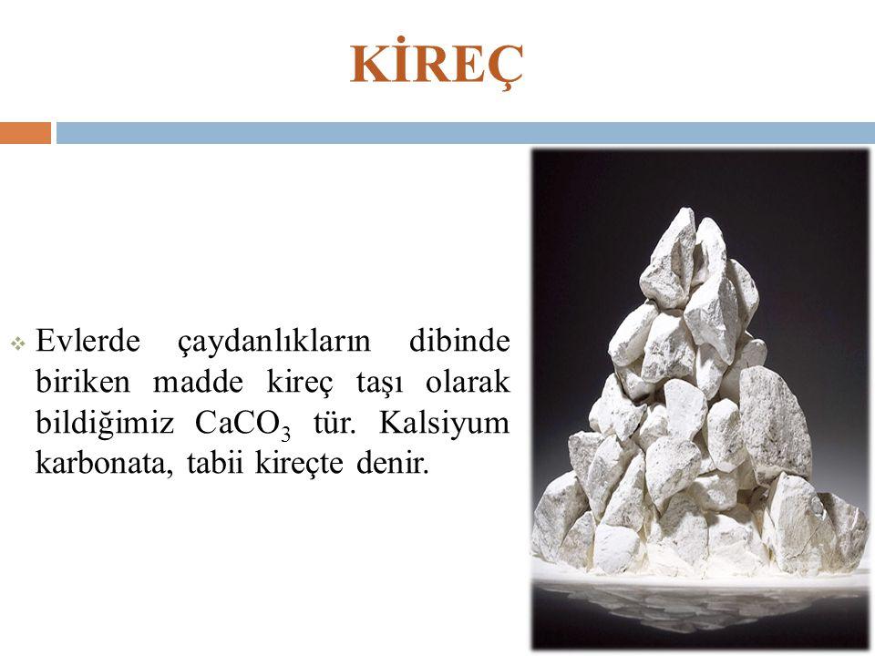 KİREÇ Evlerde çaydanlıkların dibinde biriken madde kireç taşı olarak bildiğimiz CaCO3 tür.