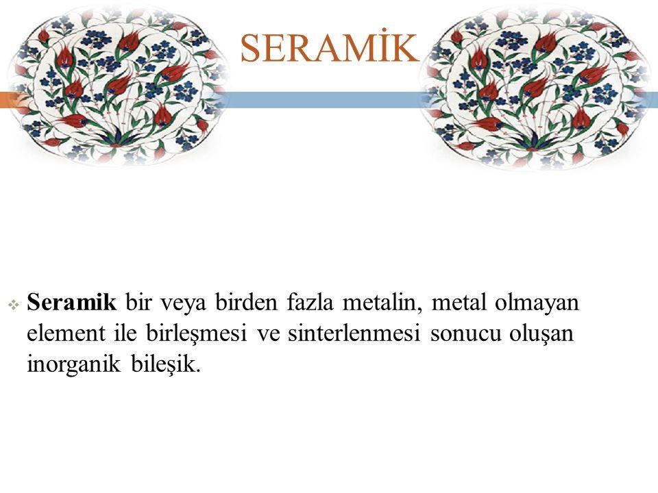 SERAMİK Seramik bir veya birden fazla metalin, metal olmayan element ile birleşmesi ve sinterlenmesi sonucu oluşan inorganik bileşik.