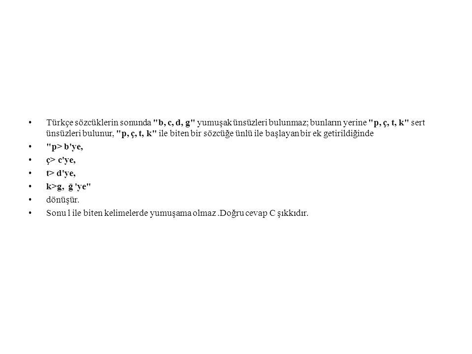 Türkçe sözcüklerin sonunda b, c, d, g yumuşak ünsüzleri bulunmaz; bunların yerine p, ç, t, k sert ünsüzleri bulunur, p, ç, t, k ile biten bir sözcüğe ünlü ile başlayan bir ek getirildiğinde