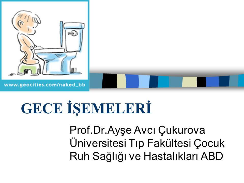 GECE İŞEMELERİ Prof.Dr.Ayşe Avcı Çukurova Üniversitesi Tıp Fakültesi Çocuk Ruh Sağlığı ve Hastalıkları ABD.