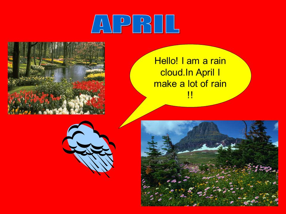 Hello! I am a rain cloud.In April I make a lot of rain !!