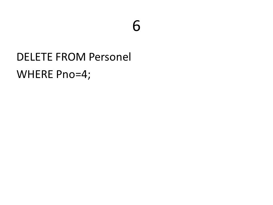 6 DELETE FROM Personel WHERE Pno=4;