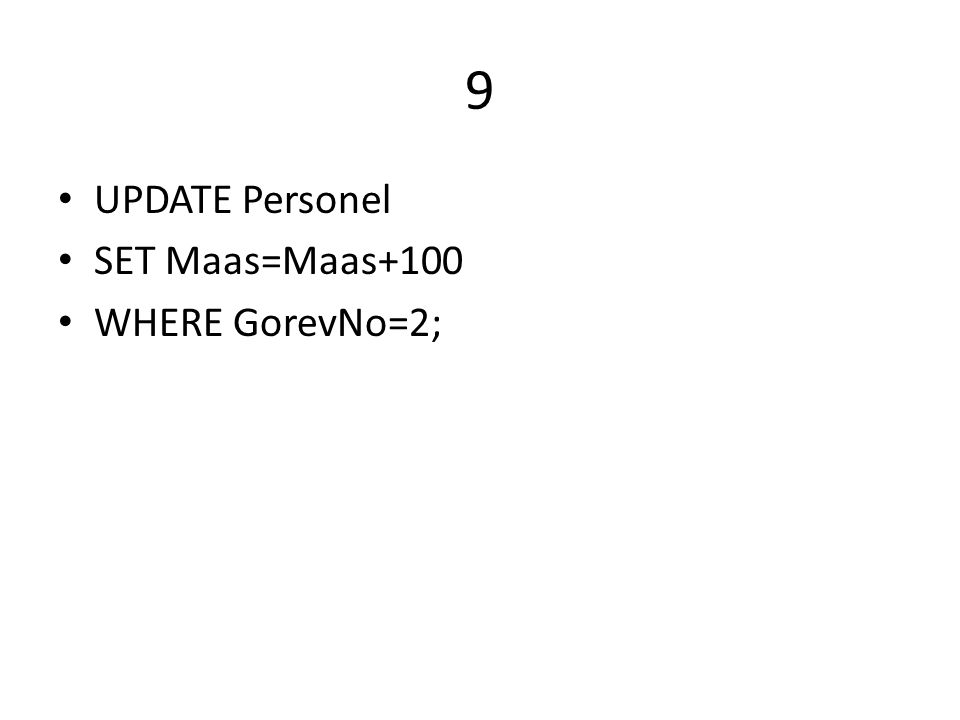9 UPDATE Personel SET Maas=Maas+100 WHERE GorevNo=2;