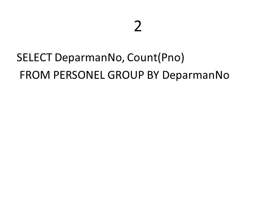 2 SELECT DeparmanNo, Count(Pno) FROM PERSONEL GROUP BY DeparmanNo