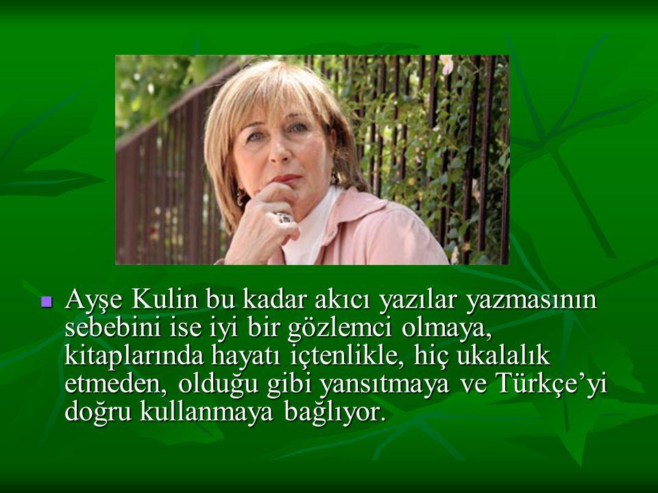 Ayşe Kulin bu kadar akıcı yazılar yazmasının sebebini ise iyi bir gözlemci olmaya, kitaplarında hayatı içtenlikle, hiç ukalalık etmeden, olduğu gibi yansıtmaya ve Türkçe'yi doğru kullanmaya bağlıyor.