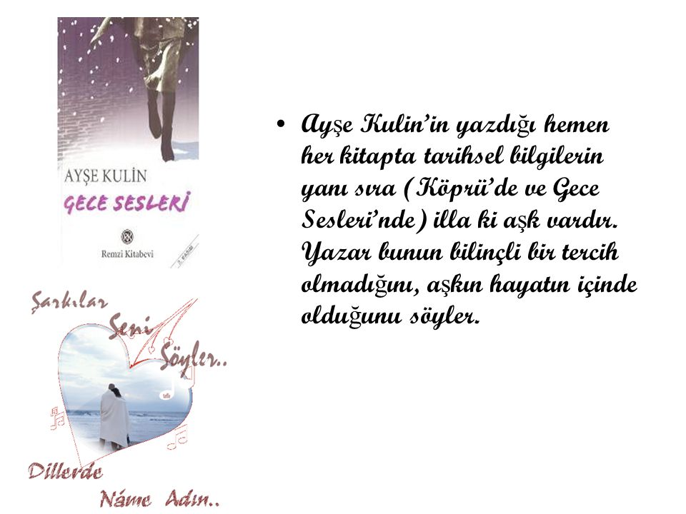 Ayşe Kulin'in yazdığı hemen her kitapta tarihsel bilgilerin yanı sıra (Köprü'de ve Gece Sesleri'nde) illa ki aşk vardır.