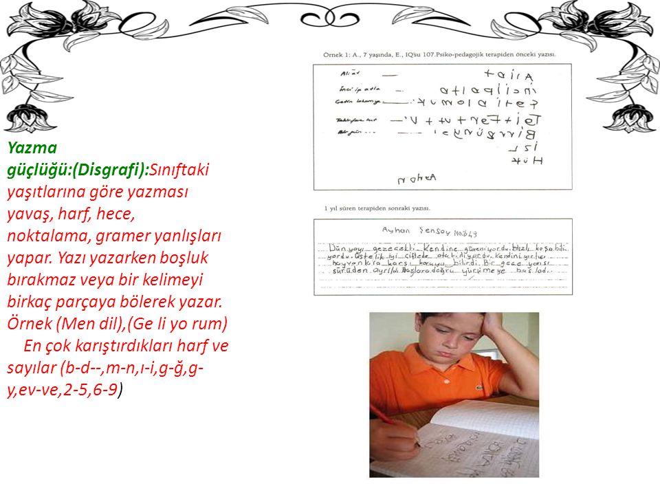 Yazma güçlüğü:(Disgrafi):Sınıftaki yaşıtlarına göre yazması yavaş, harf, hece,