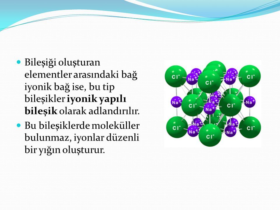 Bileşiği oluşturan elementler arasındaki bağ iyonik bağ ise, bu tip bileşikler iyonik yapılı bileşik olarak adlandırılır.
