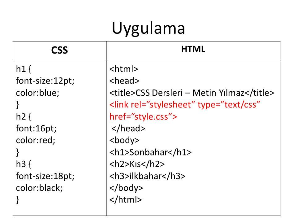 Uygulama CSS. HTML. h1 { font-size:12pt; color:blue; } h2 { font:16pt; color:red; } h3 { font-size:18pt; color:black; }