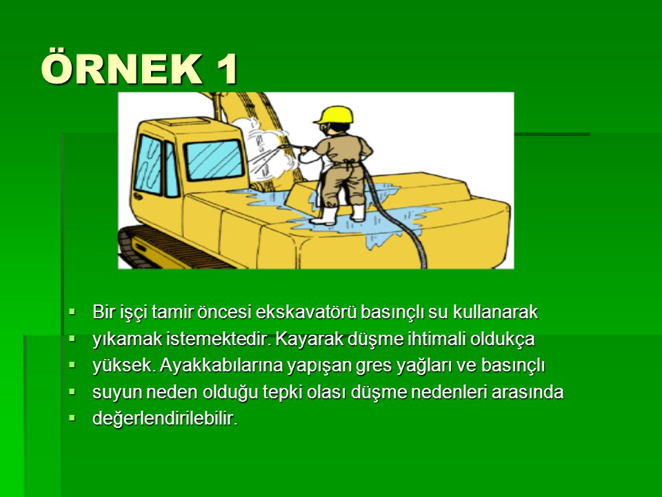 ÖRNEK 1 Bir işçi tamir öncesi ekskavatörü basınçlı su kullanarak