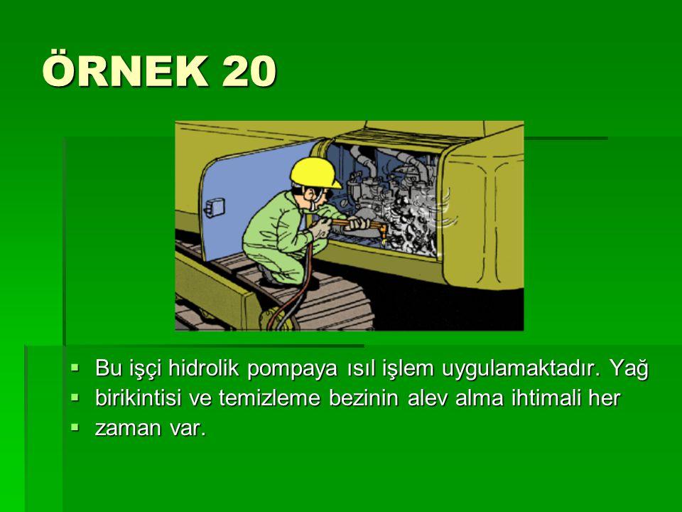ÖRNEK 20 Bu işçi hidrolik pompaya ısıl işlem uygulamaktadır. Yağ