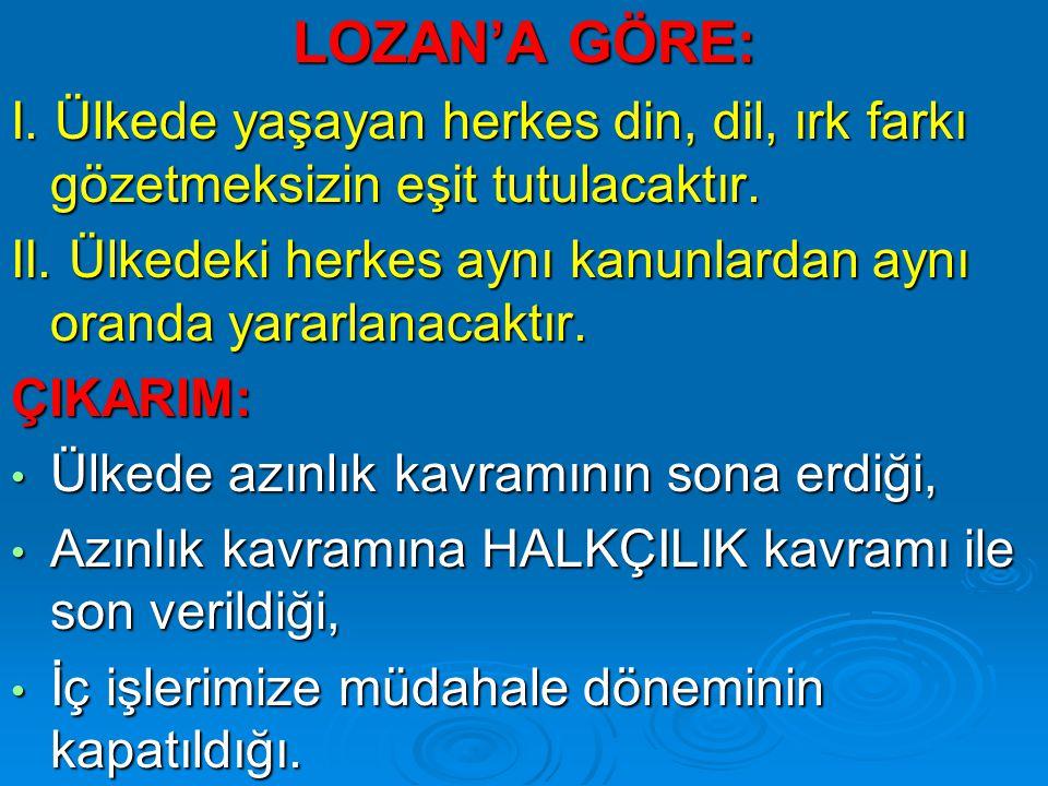 LOZAN'A GÖRE: I. Ülkede yaşayan herkes din, dil, ırk farkı gözetmeksizin eşit tutulacaktır.