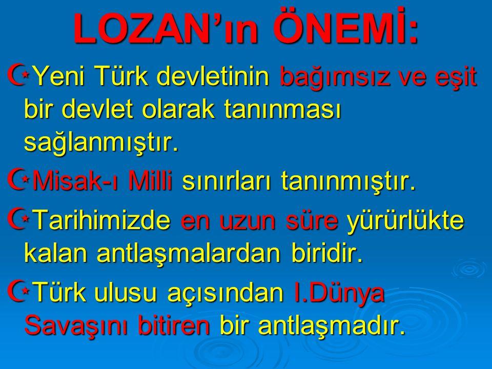 LOZAN'ın ÖNEMİ: Yeni Türk devletinin bağımsız ve eşit bir devlet olarak tanınması sağlanmıştır. Misak-ı Milli sınırları tanınmıştır.