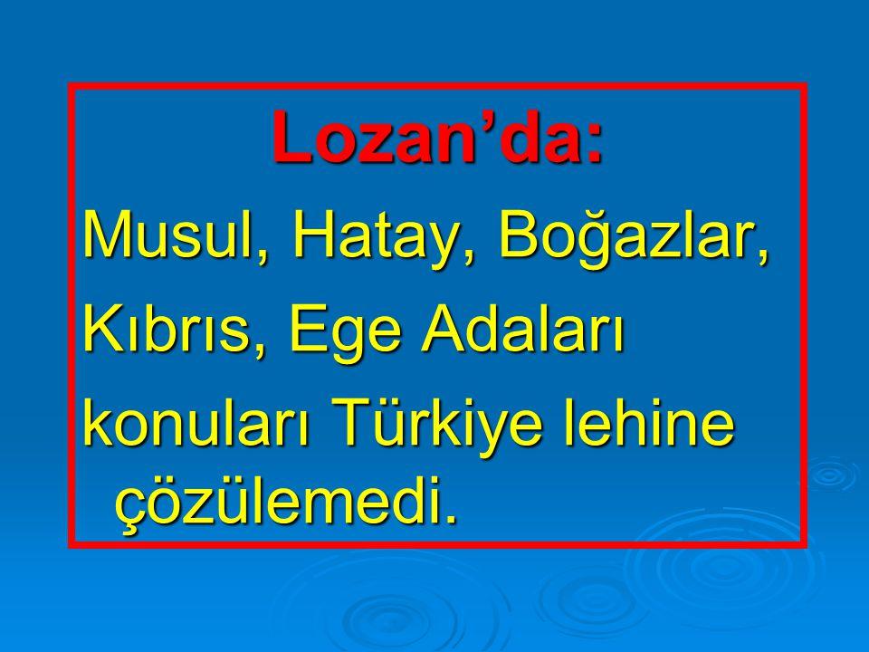 Lozan'da: Musul, Hatay, Boğazlar, Kıbrıs, Ege Adaları