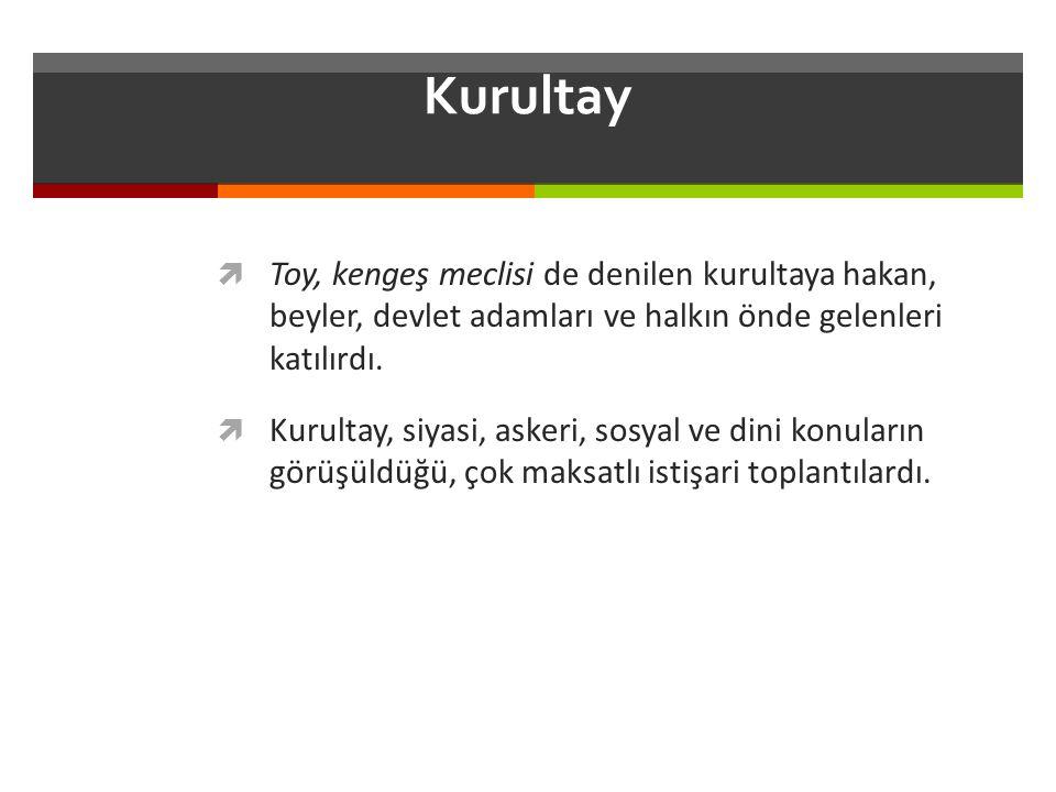 Kurultay Toy, kengeş meclisi de denilen kurultaya hakan, beyler, devlet adamları ve halkın önde gelenleri katılırdı.