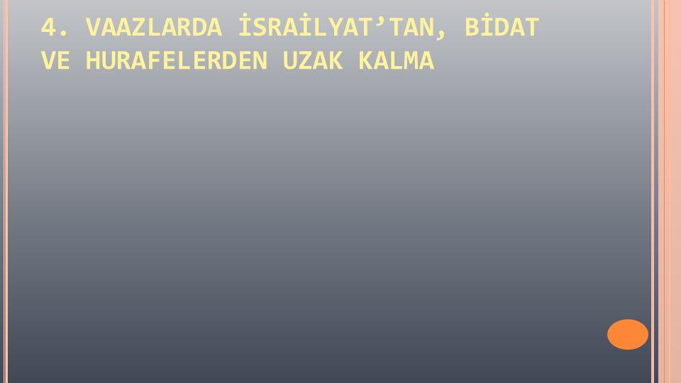 4. VAAZLARDA İSRAİLYAT'TAN, BİDAT VE HURAFELERDEN UZAK KALMA