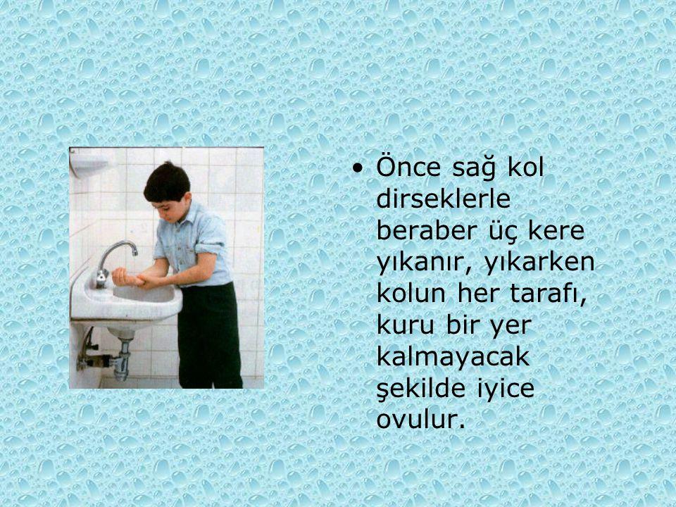 Önce sağ kol dirseklerle beraber üç kere yıkanır, yıkarken kolun her tarafı, kuru bir yer kalmayacak şekilde iyice ovulur.