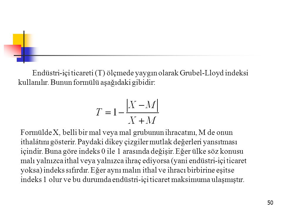 Endüstri-içi ticareti (T) ölçmede yaygın olarak Grubel-Lloyd indeksi kullanılır. Bunun formülü aşağıdaki gibidir: