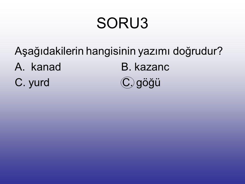 SORU3 Aşağıdakilerin hangisinin yazımı doğrudur kanad B. kazanc