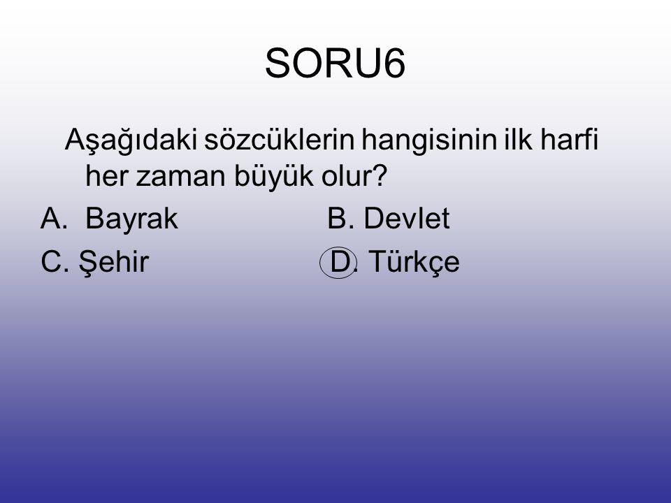 SORU6 Aşağıdaki sözcüklerin hangisinin ilk harfi her zaman büyük olur